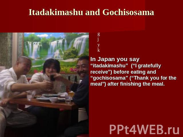 "Itadakimashu and Gochisosama In Japan you say ""itadakimashu"" (""I gratefully receive"") before eating and ""gochisosama"" (""Thank you for the meal"") after finishing the meal."