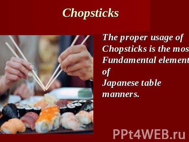 Chopsticks The proper usage ofChopsticks is the mostFundamental element ofJapanese table manners.