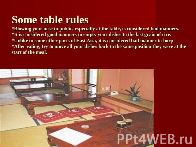 Some table rules*Blowing your nose in public, especially at the table, is considered bad manners.*It is considered good manners to empty your dishes to the last grain of rice.*Unlike in some other parts of East Asia, it is considered bad manner to b…