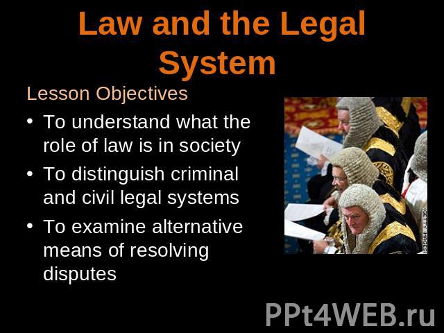 Law and legal system Lesson ObjectivesTo understand what the role of law is in societyTo distinguish criminal and civil legal systemsTo examine alternative means of resolving disputes