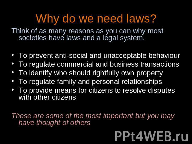 Why do we need laws? Think of as many reasons as you can why most societies have laws and a legal system.To prevent anti-social and unacceptable behaviourTo regulate commercial and business transactionsTo identify who should rightfully own propertyT…