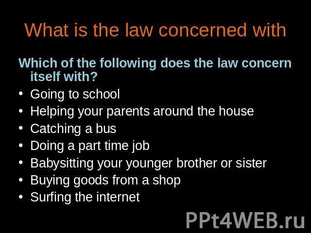 What is the law concerned with Which of the following does the law concern itself with?Going to schoolHelping your parents around the houseCatching a busDoing a part time jobBabysitting your younger brother or sisterBuying goods from a shopSurfing t…