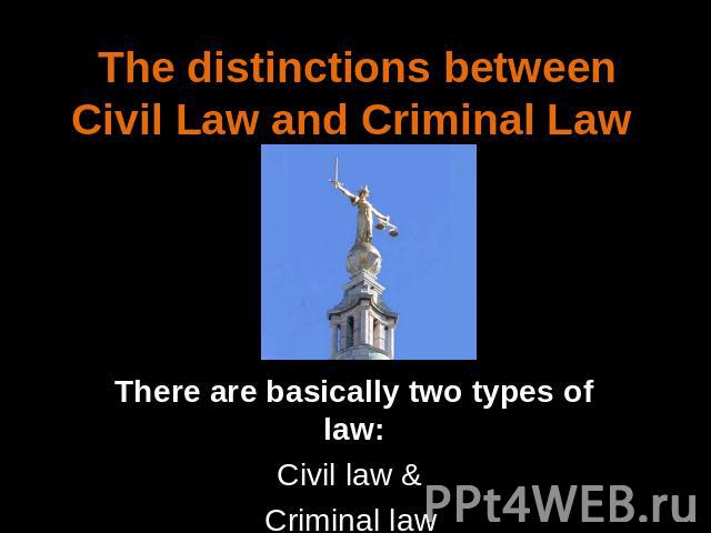 The distinctions between Civil Law and Criminal Law There are basically two types of law:Civil law & Criminal law