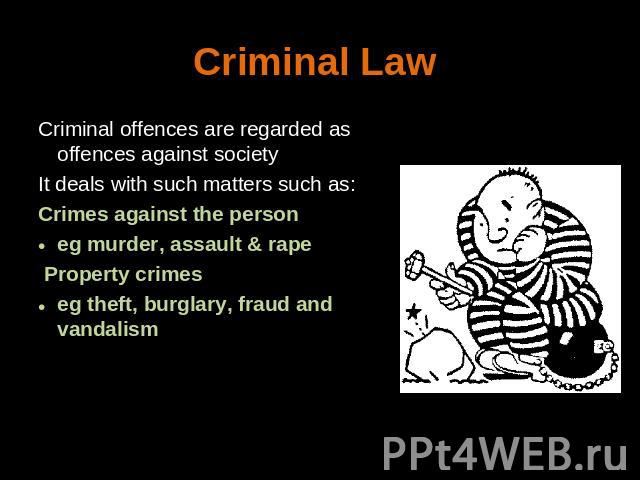 Criminal Law Criminal offences are regarded as offences against societyIt deals with such matters such as:Crimes against the person eg murder, assault & rape Property crimes eg theft, burglary, fraud and vandalism