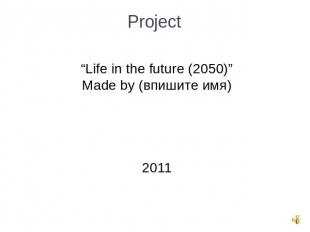 "Project ""Life in the future (2050)""Made by (впишите имя)2011"
