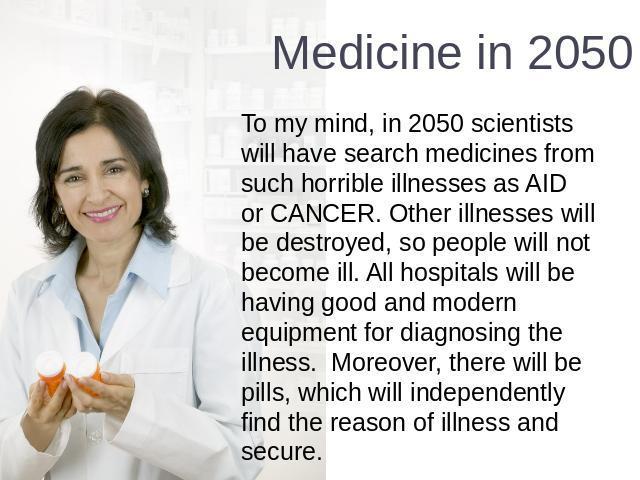 Medicine in 2050 To my mind, in 2050 scientists will have search medicines from such horrible illnesses as AID or CANCER. Other illnesses will be destroyed, so people will not become ill. All hospitals will be having good and modern equipment for di…