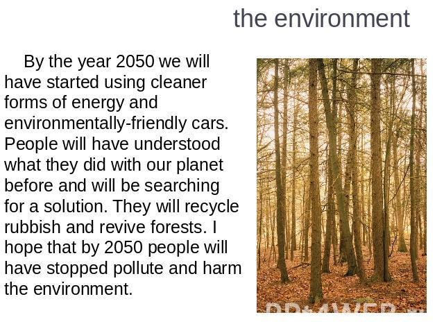 the environment By the year 2050 we will have started using cleaner forms of energy and environmentally-friendly cars. People will have understood what they did with our planet before and will be searching for a solution. They will recycle rubbish a…