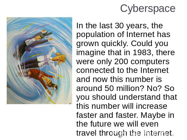 Cyberspace In the last 30 years, the population of Internet has grown quickly. Could you imagine that in 1983, there were only 200 computers connected to the Internet and now this number is around 50 million? No? So you should understand that this n…