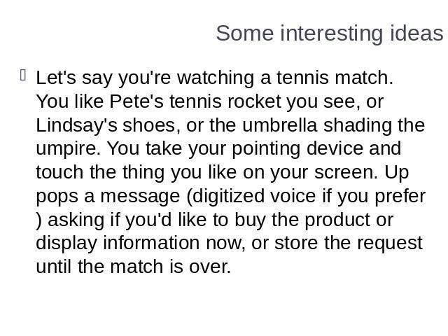 Some interesting ideas Let's say you're watching a tennis match. You like Pete's tennis rocket you see, or Lindsay's shoes, or the umbrella shading the umpire. You take your pointing device and touch the thing you like on your screen. Up pops a mess…