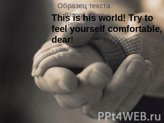 This is his world! Try to feel yourself comfortable, dear!