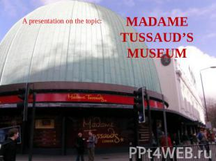 A presentation on the topic: MADAME TUSSAUD'S MUSEUM