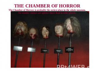 THE CHAMBER OF HORRORThe Chamber of Horrors is probably the eeriest place in the