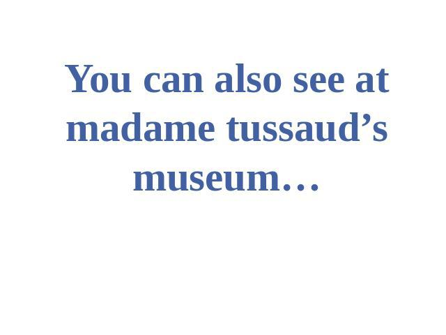 You can also see at madame tussaud's museum…