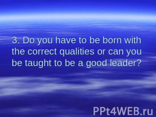 3. Do you have to be born with the correct qualities or can you be taught to be