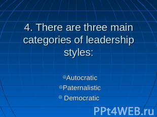 4. There are three main categories of leadership styles: AutocraticPaternalistic