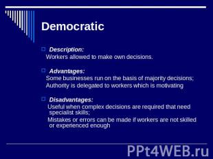 Democratic Description: Workers allowed to make own decisions. Advantages: Some