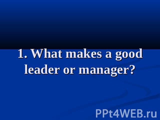1. What makes a good leader or manager?