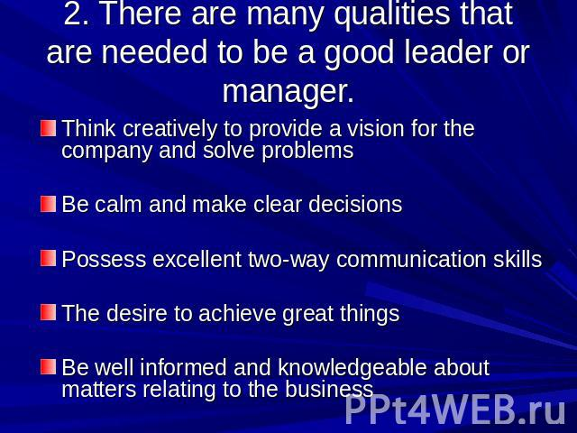 2. There are many qualities that are needed to be a good leader or manager. Think creatively to provide a vision for the company and solve problemsBe calm and make clear decisions Possess excellent two-way communication skillsThe desire to achieve g…