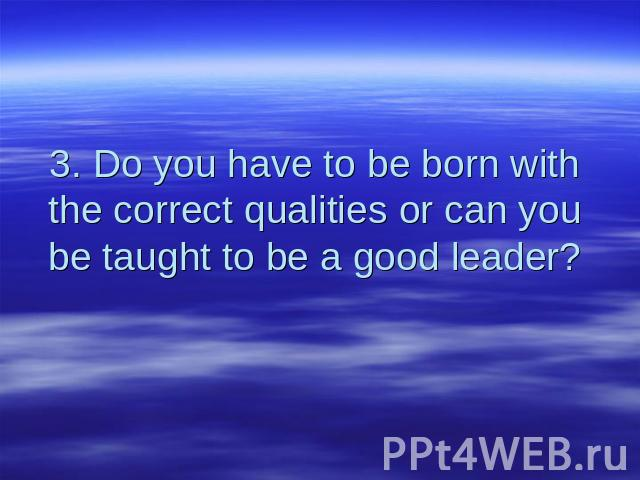 3. Do you have to be born with the correct qualities or can you be taught to be a good leader?
