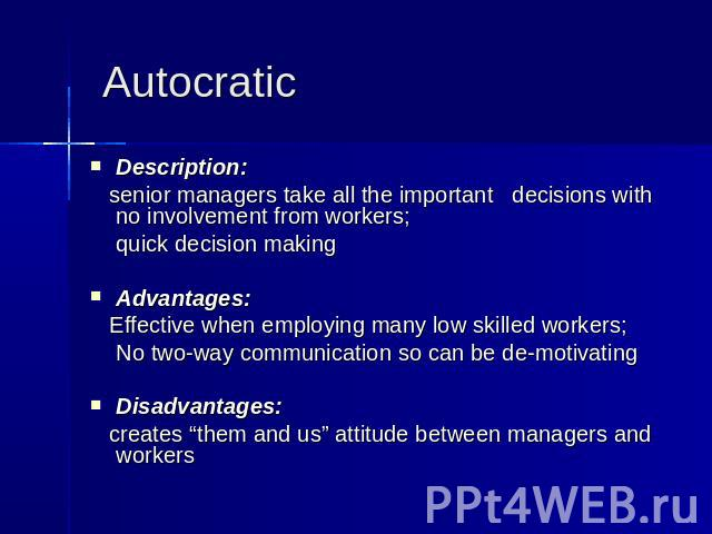 Autocratic Description: senior managers take all the important decisions with no involvement from workers; quick decision making Advantages: Effective when employing many low skilled workers; No two-way communication so can be de-motivating Disadvan…