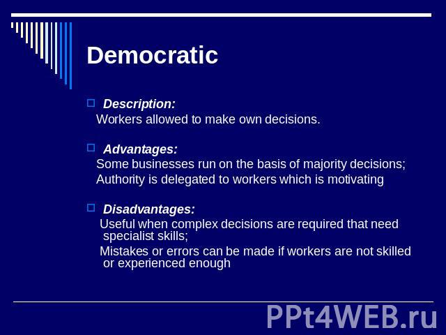 Democratic Description: Workers allowed to make own decisions. Advantages: Some businesses run on the basis of majority decisions; Authority is delegated to workers which is motivatingDisadvantages: Useful when complex decisions are required that ne…