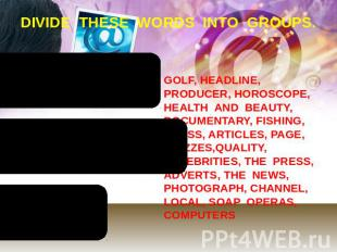 DIVIDE THESE WORDS INTO GROUPS. GOLF, HEADLINE, PRODUCER, HOROSCOPE, HEALTH AND