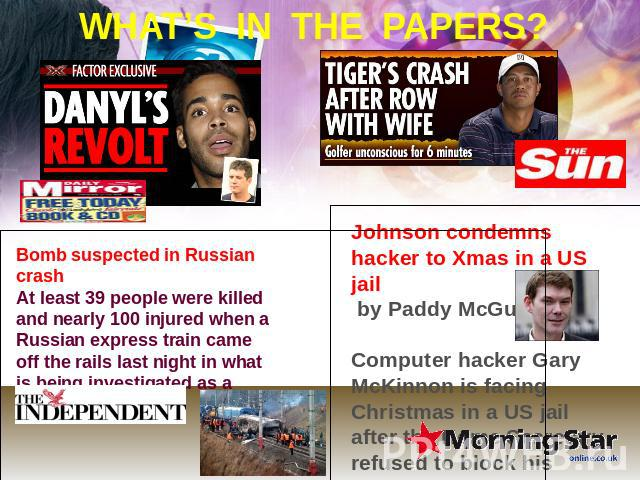 WHAT'S IN THE PAPERS? Bomb suspected in Russian crash At least 39 people were killed and nearly 100 injured when a Russian express train came off the rails last night in what is being investigated as a bomb attack. Johnson condemns hacker to Xmas in…
