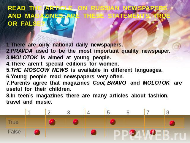 READ THE ARTICLE ON RUSSIAN NEWSPAPERS AND MAGAZINES. ARE THESE STATEMENTS TRUE OR FALSE? 1.There are only national daily newspapers. 2.PRAVDA used to be the most important quality newspaper. 3.MOLOTOK is aimed at young people.4.There aren't special…
