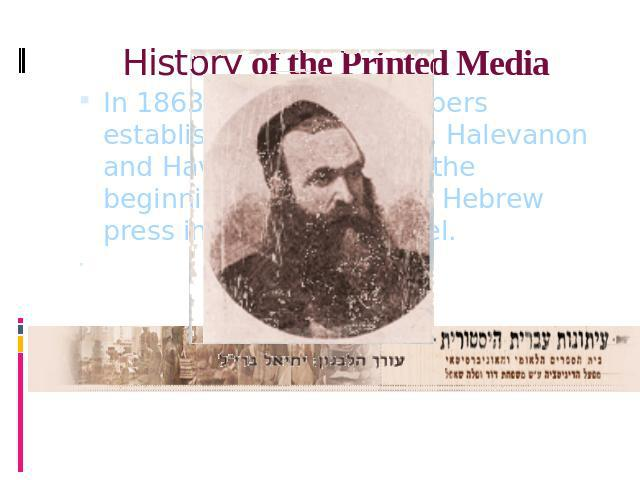 History of the Printed Media In 1863, two monthly papers established in Jerusalem, Halevanon and Havatselet, marked the beginning of the modern Hebrew press in the Land of Israel. כתב עת עברי שיצא לאור בהפסקות, עיתים כירחון, עיתים כדו-ירחון ועיתים כ…