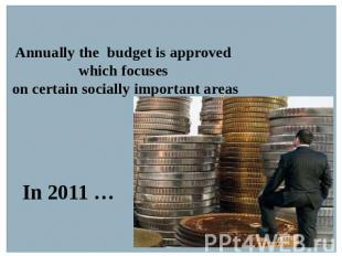 Annually the budget is approved which focuses on certain socially important area