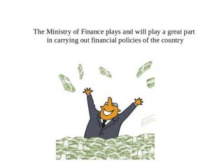 The Ministry of Finance plays and will play a great part in carrying out financi