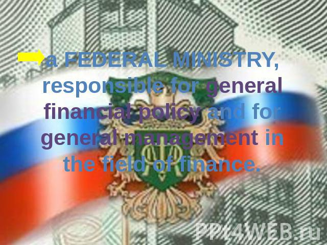a FEDERAL MINISTRY, responsible for general financial policy and for general management in the field of finance.