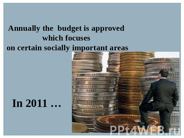 Annually the budget is approved which focuses on certain socially important areas In 2011 …