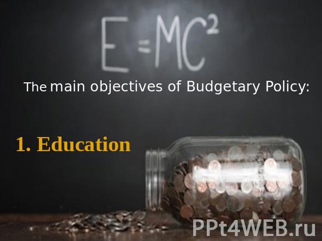 The main objectives of Budgetary Policy: 1. Education