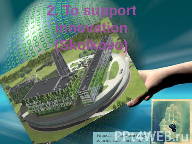 2. To support innovation(Skolkovo) Financial management today, as an investment in the future.