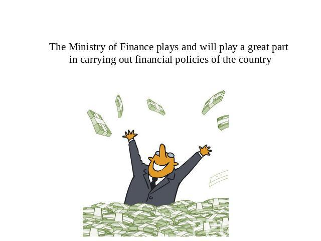 The Ministry of Finance plays and will play a great part in carrying out financial policies of the country