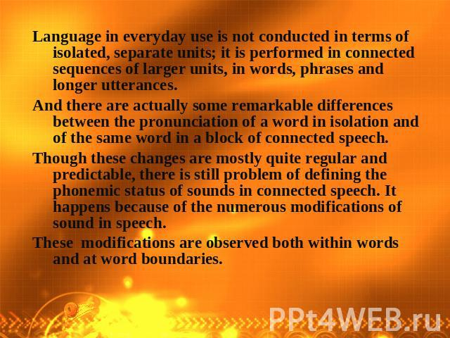 Language in everyday use is not conducted in terms of isolated, separate units; it is performed in connected sequences of larger units, in words, phrases and longer utterances. And there are actually some remarkable differences between the pronuncia…