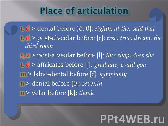 Place of articulation t, d > dental before [ð, θ]: eighth, at the, said that t, d > post-alveolar before [r]: tree, true, dream, the third room s, z > post-alveolar before [∫]: this shop, does she t, d > affricates before [j]: graduate, could you m …