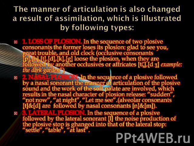 The manner of articulation is also changed a result of assimilation, which is illustrated by following types: 1. Loss of plosion. In the sequence of two plosive consonants the former loses its plosion: glad to see you, great trouble, and old clock (…