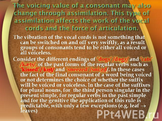 The voicing value of a consonant may also change through assimilation. This type of assimilation affects the work of the vocal cords and the force of articulation. The vibration of the vocal cords is not something that can be switched on and off ver…