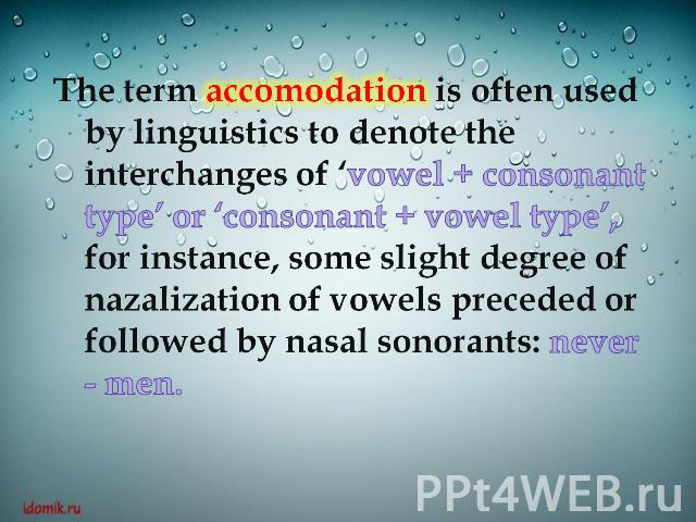 The term accomodation is often used by linguistics to denote the interchanges of 'vowel + consonant type' or 'consonant + vowel type', for instance, some slight degree of nazalization of vowels preceded or followed by nasal sonorants: never - men.