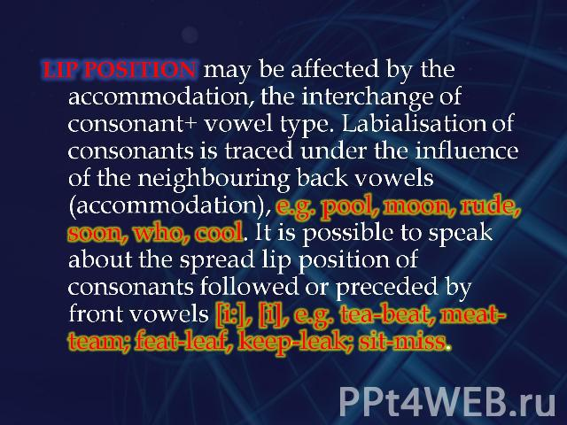 Lip position may be affected by the accommodation, the interchange of consonant+ vowel type. Labialisation of consonants is traced under the influence of the neighbouring back vowels (accommodation), e.g. pool, moon, rude, soon, who, cool. It is pos…