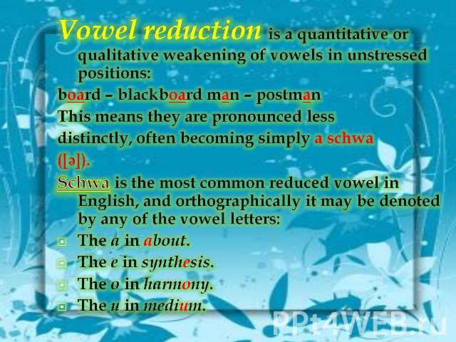 Vowel reduction is a quantitative or qualitative weakening of vowels in unstressed positions:board – blackboard man – postmanThis means they are pronounced lessdistinctly, often becoming simply a schwa([ə]).Schwa is the most common reduced vowel in …
