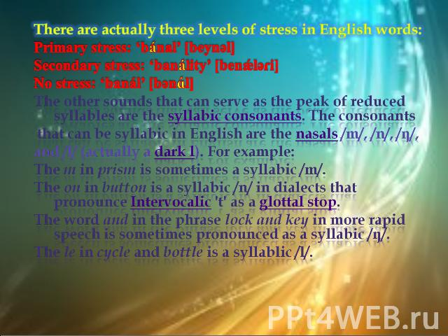 There are actually three levels of stress in English words:Primary stress: 'bánal' [beynәl]Secondary stress: 'banálity' [benǽlәɾi]No stress: 'banál' [bәnɑl]The other sounds that can serve as the peak of reduced syllables are the syllabic consonants.…