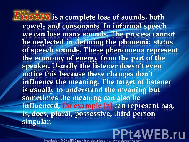 Elision is a complete loss of sounds, both vowels and consonants. In informal speech we can lose many sounds. The process cannot be neglected in defining the phonemic status of speech sounds. These phenomena represent the economy of energy from the …