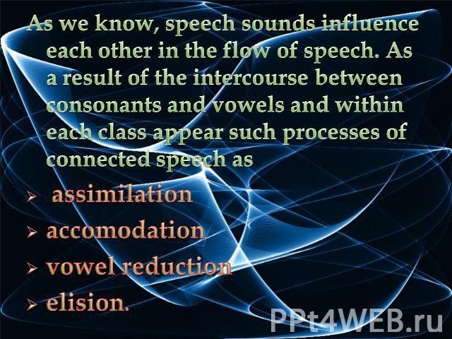As we know, speech sounds influence each other in the flow of speech. As a result of the intercourse between consonants and vowels and within each class appear such processes of connected speech as assimilationaccomodationvowel reduction elision.