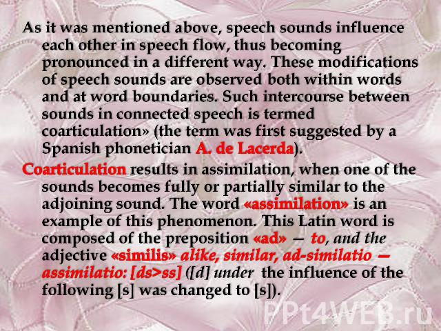 As it was mentioned above, speech sounds influence each other in speech flow, thus becoming pronounced in a different way. These modifications of speech sounds are observed both within words and at word boundaries. Such intercourse between sounds in…