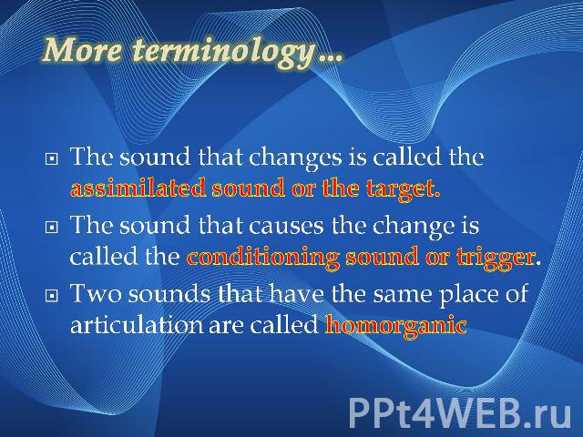 More terminology…The sound that changes is called the assimilated sound or the target.The sound that causes the change is called the conditioning sound or trigger.Two sounds that have the same place of articulation are called homorganic