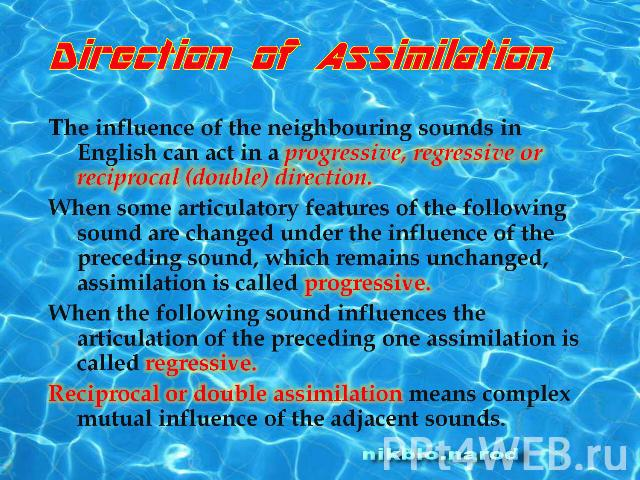 Direction of Assimilation.The influence of the neighbouring sounds in English can act in a progressive, regressive or reciprocal (double) direction.When some articulatory features of the following sound are changed under the influence of the precedi…