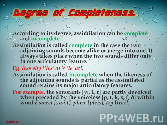 Degree of Completeness.According to its degree, assimilation can be complete and incomplete.Assimilation is called complete in the case the two adjoining sounds become alike or merge into one. It always takes place when the two sounds differ only in…